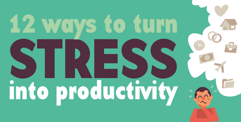12 Ways to Turn Stress in to Productivity