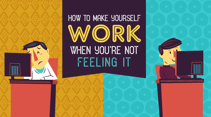 How to Make Yourself Work When You're Not Feeling It