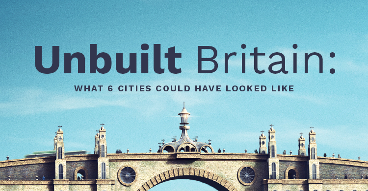 Unbuilt Britain: What 6 Cities Could Have Looked Like